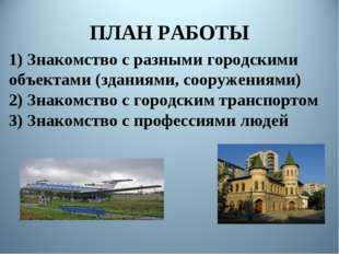 ПЛАН РАБОТЫ 1) Знакомство с разными городскими объектами (зданиями, сооружени