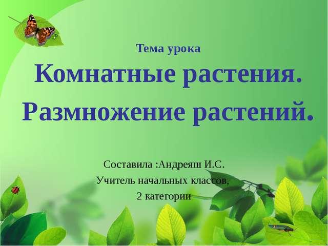 Тема урока Комнатные растения. Размножение растений. Составила :Андреяш И.С....