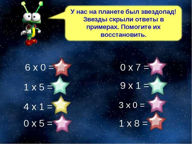 3 х 0 = 0 4 х 1 = 4 1 х 8 = 8 0 х 5 = 0 9 х 1 = 9 1 х 5 = 5 6 х 0 = 0 0 х 7 = 0