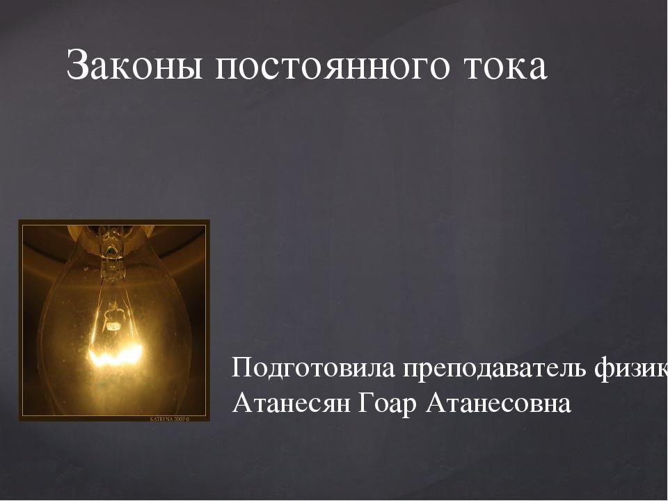 Законы постоянного тока Подготовила преподаватель физики Атанесян Гоар Атанес...