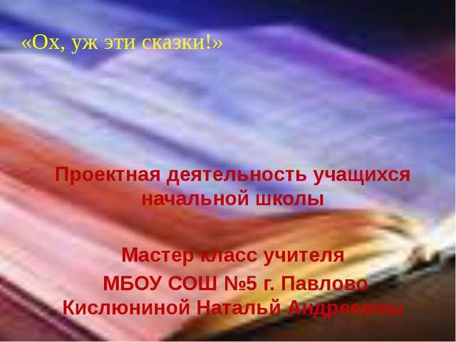 Проектная деятельность учащихся начальной школы Мастер класс учителя МБОУ СОШ...