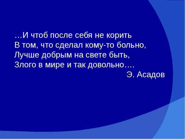 …И чтоб после себя не корить В том, что сделал кому-то больно, Лучше добрым н...