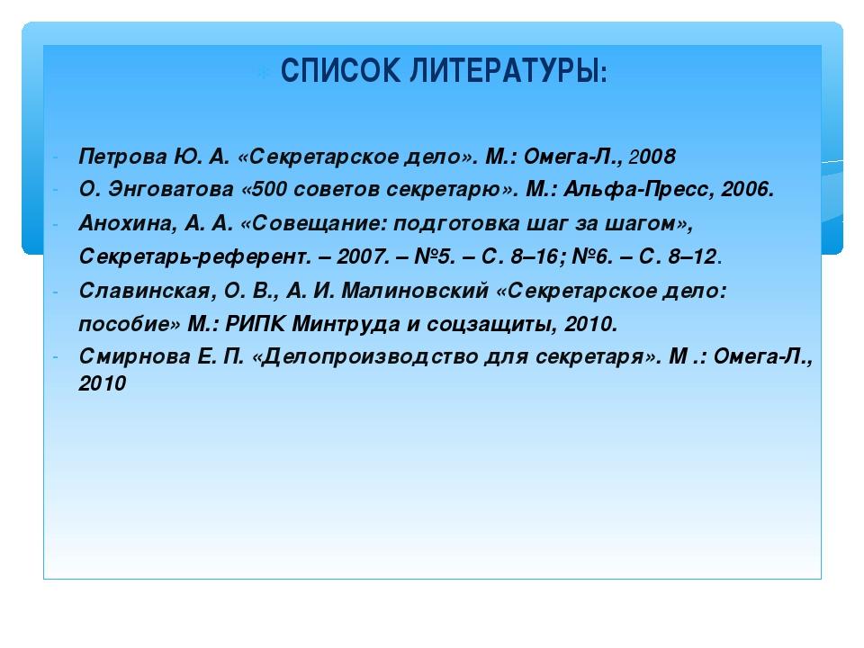 СПИСОК ЛИТЕРАТУРЫ: Петрова Ю. А. «Секретарское дело». М.: Омега-Л., 2008 О. Э...