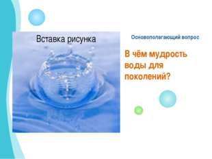 Основополагающий вопрос В чём мудрость воды для поколений?