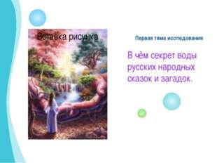 Первая тема исследования В чём секрет воды русских народных сказок и загадок.