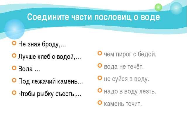 Соедините части пословиц о воде Не зная броду,… Лучше хлеб с водой,… Вода … П...