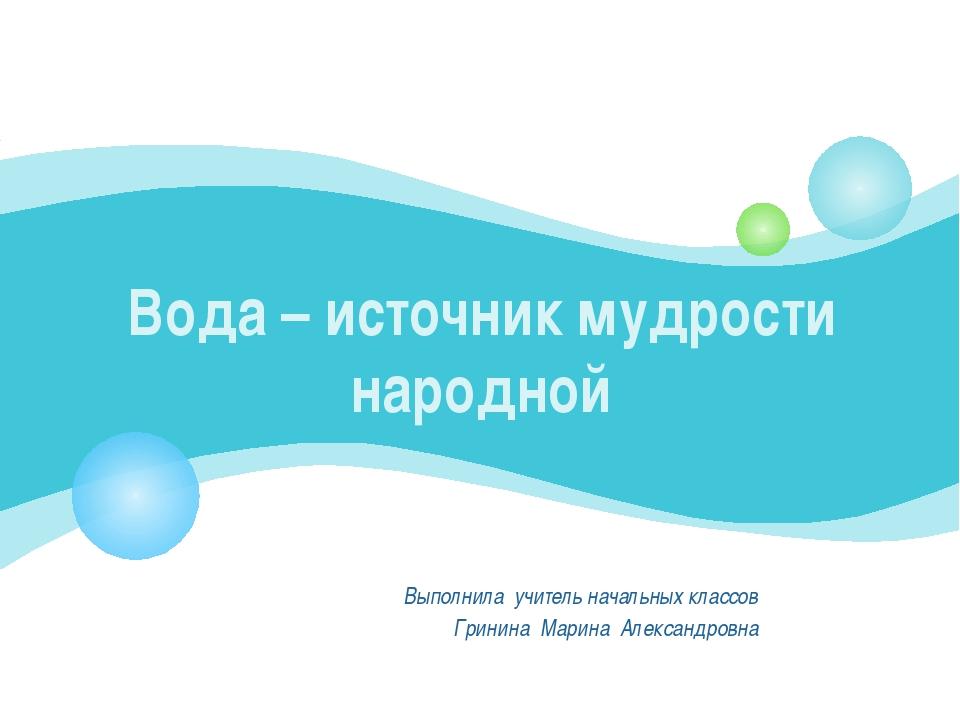 Вода – источник мудрости народной Выполнила учитель начальных классов Гринина...