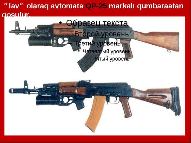 əlavə olaraq avtomata QP-25 markalı qumbaraatan qoşulur.