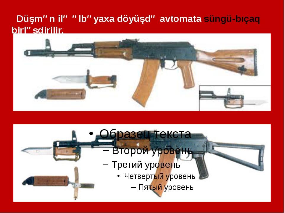 Düşmən ilə əlbəyaxa döyüşdə avtomata süngü-bıçaq birləşdirilir.
