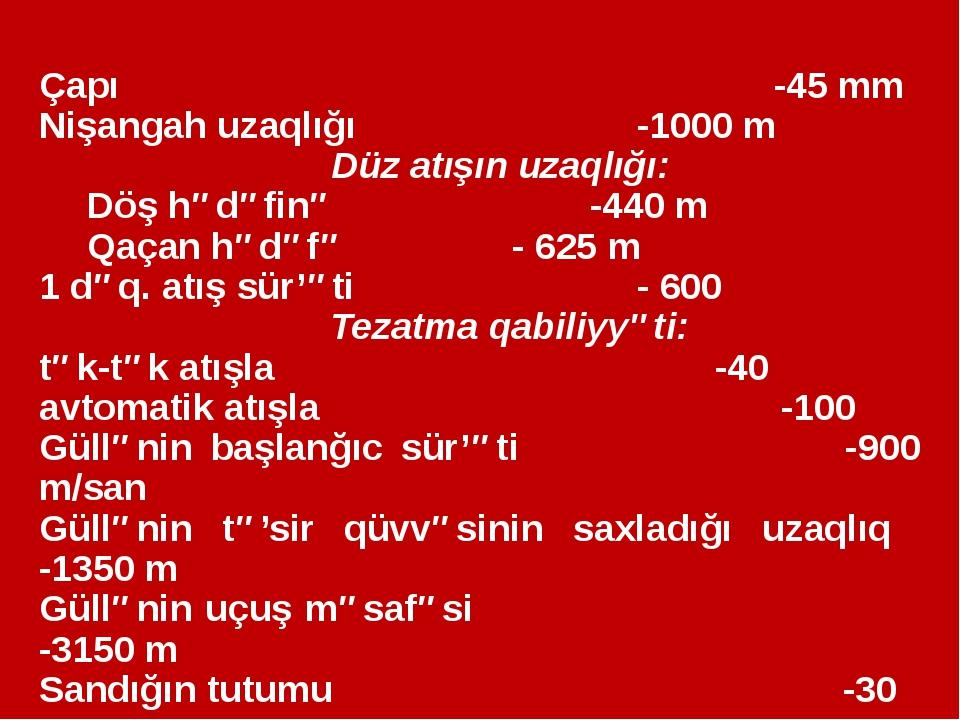 Çapı  -45 mm Nişangah uzaqlığı   -1000 m Düz atışın uzaqlığı: Döş hədə...