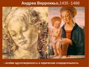 Андреа Верроккьо,1435 -1488 – особая одухотворенность и лирическая созерцател