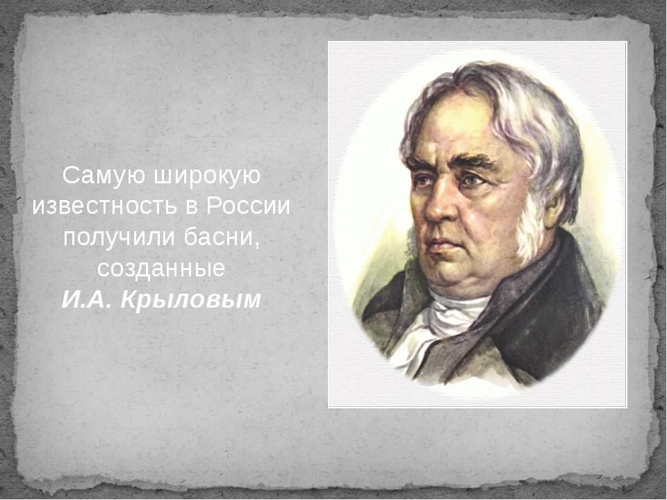Самую широкую известность в России получили басни, созданные И.А. Крыловым