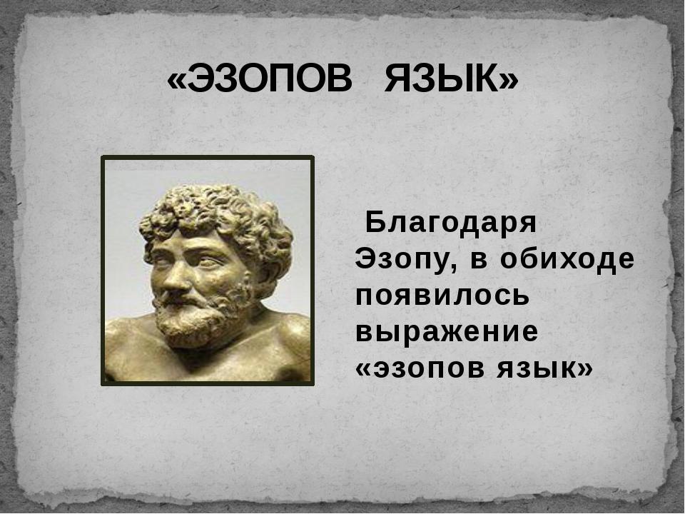 «ЭЗОПОВ ЯЗЫК» Благодаря Эзопу, в обиходе появилось выражение «эзопов язык»