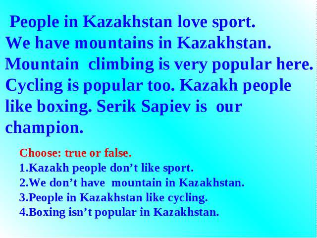 People in Kazakhstan love sport. We have mountains in Kazakhstan. Mountain c...