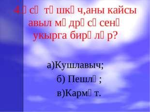 4.Үсә төшкәч,аны кайсы авыл мәдрәсәсенә укырга бирәләр? а)Кушлавыч; б) Пешлә;