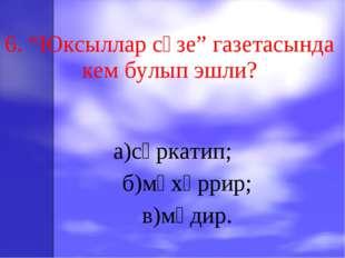 """6. """"Юксыллар сүзе"""" газетасында кем булып эшли? а)сәркатип; б)мөхәррир; в)мөд"""