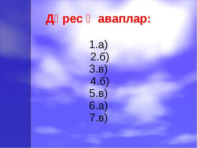 Дөрес җаваплар: 1.а) 2.б) 3.в) 4.б) 5.в) 6.а) 7.в)