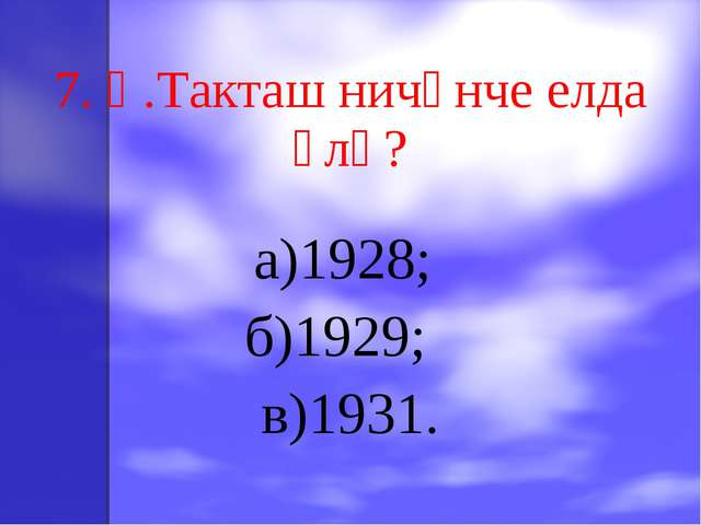 7. Һ.Такташ ничәнче елда үлә? а)1928; б)1929; в)1931.