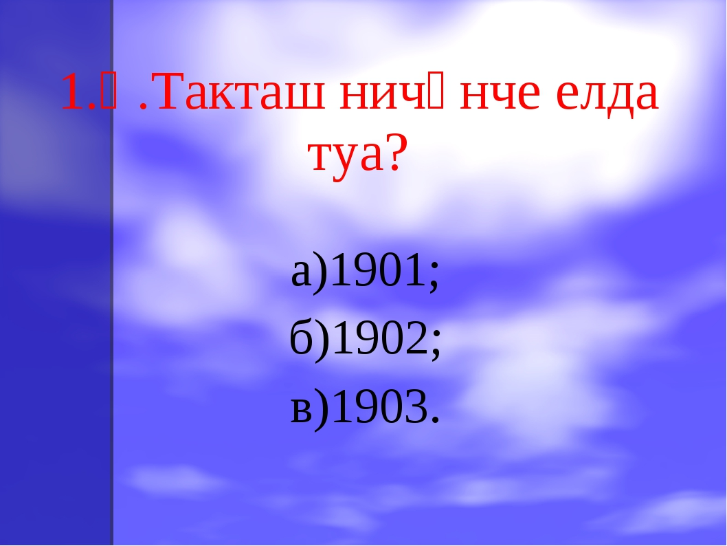 1.Һ.Такташ ничәнче елда туа? а)1901; б)1902; в)1903.