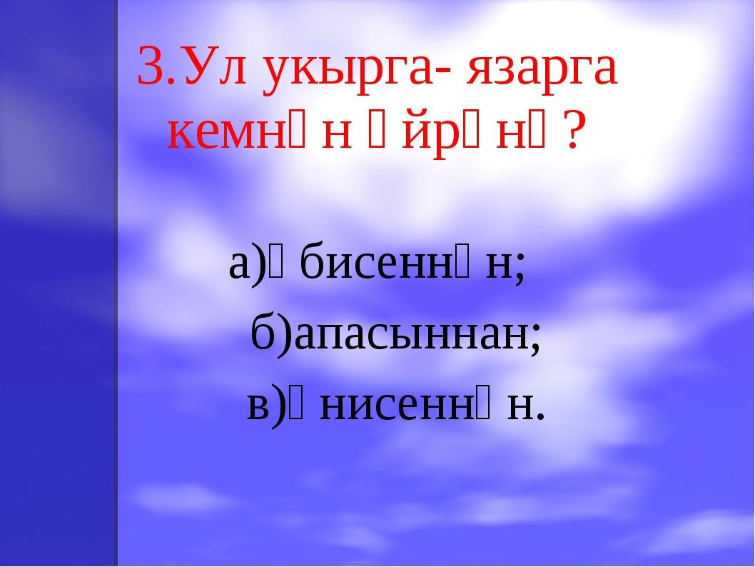 3.Ул укырга- язарга кемнән өйрәнә? а)әбисеннән; б)апасыннан; в)әнисеннән.