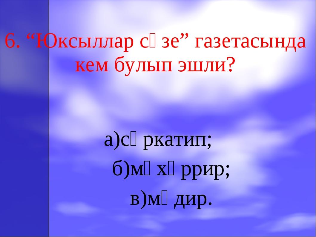 """6. """"Юксыллар сүзе"""" газетасында кем булып эшли? а)сәркатип; б)мөхәррир; в)мөд..."""