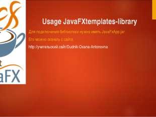 Usage JavaFXtemplates-library Для подключения библиотеки нужно иметь JavaFxAp