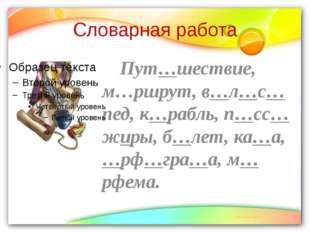 Словарная работа Пут…шествие, м…ршрут, в…л…с…пед, к…рабль, п…сс…жиры, б…лет,