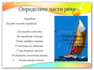 Определите части речи Кораблик По реке плывёт кораблик, Он плывёт издалека. Н