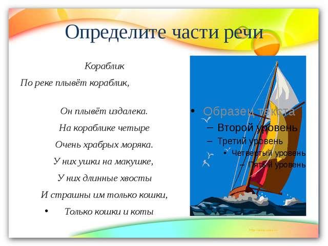 Определите части речи Кораблик По реке плывёт кораблик, Он плывёт издалека. Н...