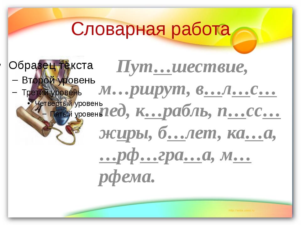 Словарная работа Пут…шествие, м…ршрут, в…л…с…пед, к…рабль, п…сс…жиры, б…лет,...