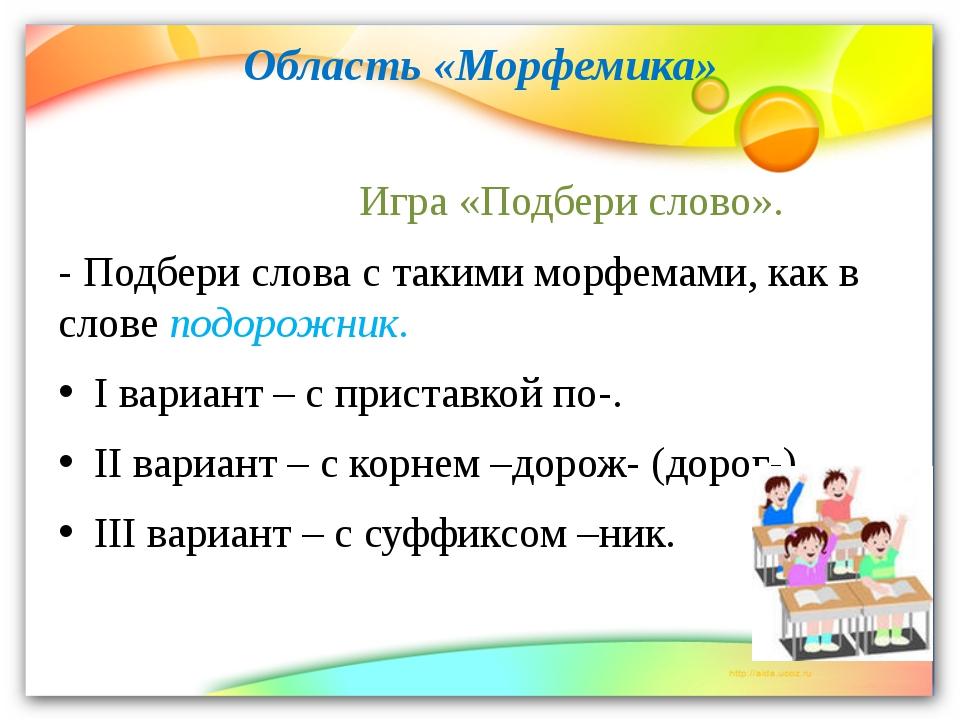 Область «Морфемика» Игра «Подбери слово». - Подбери слова с такими морфемами,...