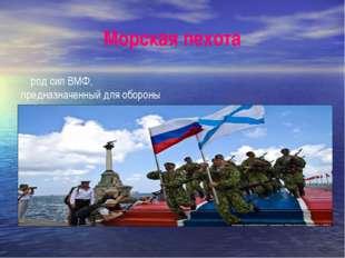 Морская пехота род сил ВМФ, предназначенный для обороны побережья, а также дл