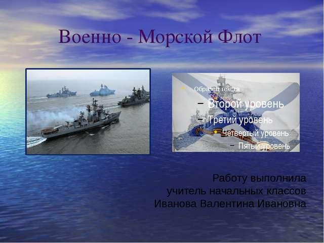 Военно - Морской Флот Работу выполнила учитель начальных классов Иванова Вал...