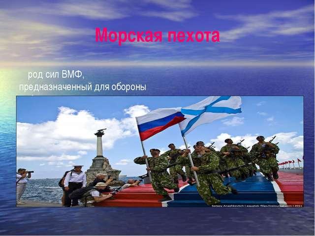 Морская пехота род сил ВМФ, предназначенный для обороны побережья, а также дл...