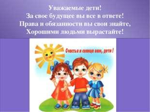 Уважаемые дети! За свое будущее вы все в ответе! Права и обязанности вы свои