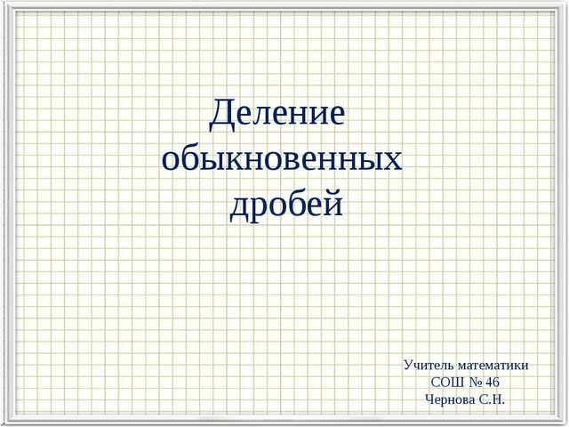 Деление обыкновенных дробей Учитель математики СОШ № 46 Чернова С.Н.