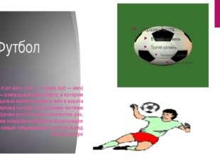 Футбол Футбо́л (от англ. foot — ступня, ball — мяч) — командный вид спорта, в