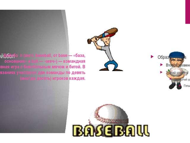 Бейсбол Бейсбо́л (англ. baseball, от base — «база, основание» и ball — «мяч»)...