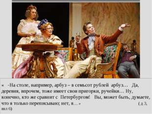 « -На столе, например, арбуз – в семьсот рублей арбуз… Да, деревня, впрочем,