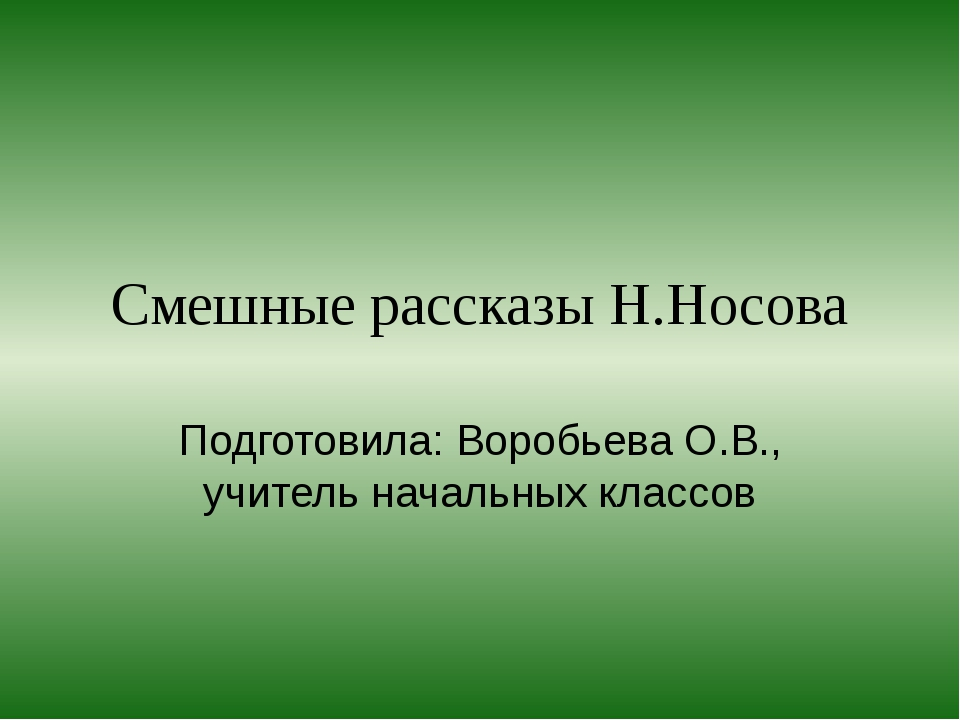 Смешные рассказы Н.Носова Подготовила: Воробьева О.В., учитель начальных клас...