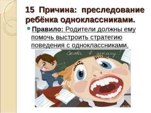 15 Причина: преследование ребёнка одноклассниками. Правило:Родители должн