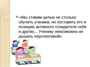 «Мы ставим целью не столько обучить ученика, но поставить его в позицию актив