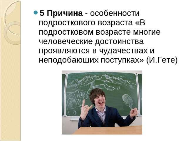 5 Причина- особенности подросткового возраста «В подростковом возрасте многи...