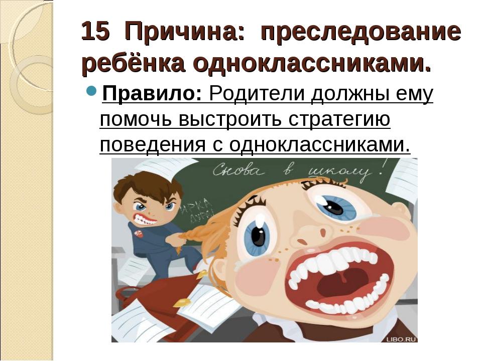 15 Причина: преследование ребёнка одноклассниками. Правило:Родители должн...