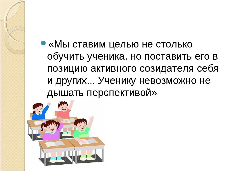 «Мы ставим целью не столько обучить ученика, но поставить его в позицию актив...