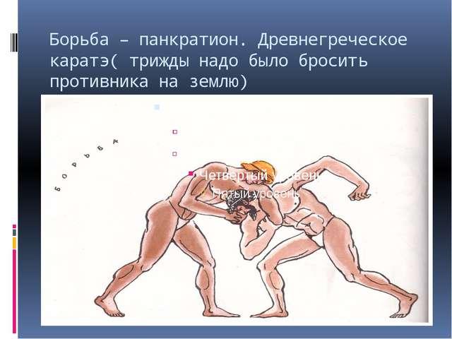 Борьба – панкратион. Древнегреческое каратэ( трижды надо было бросить противн...
