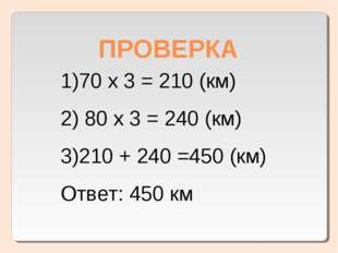 ПРОВЕРКА 70 х 3 = 210 (км) 80 х 3 = 240 (км) 210 + 240 =450 (км) Ответ: 450 км