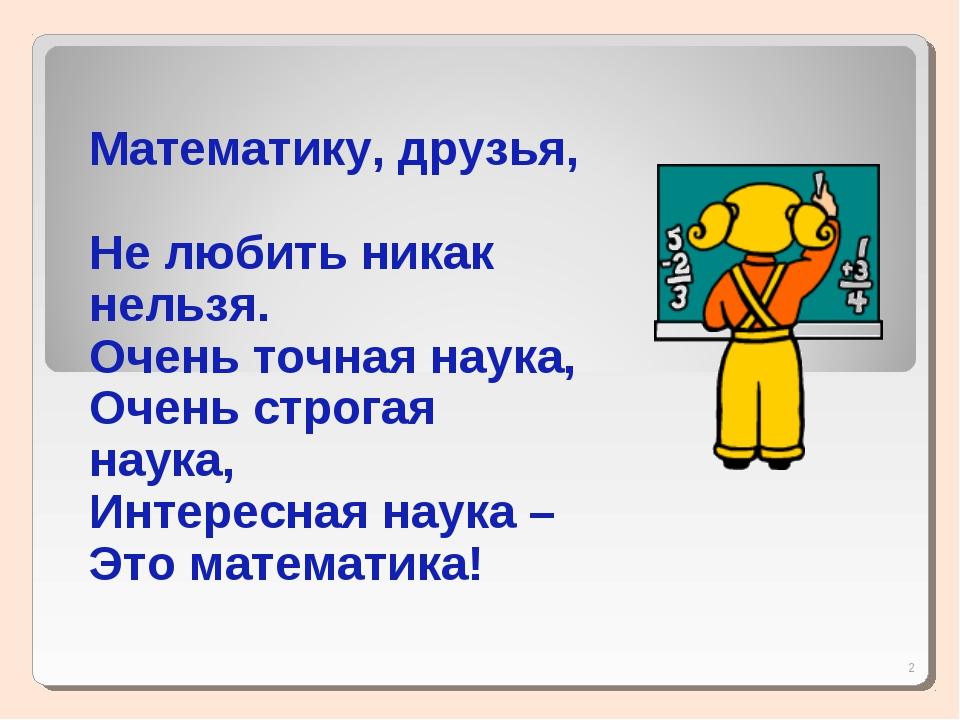 * Математику, друзья, Не любить никак нельзя. Очень точная наука, Очень строг...
