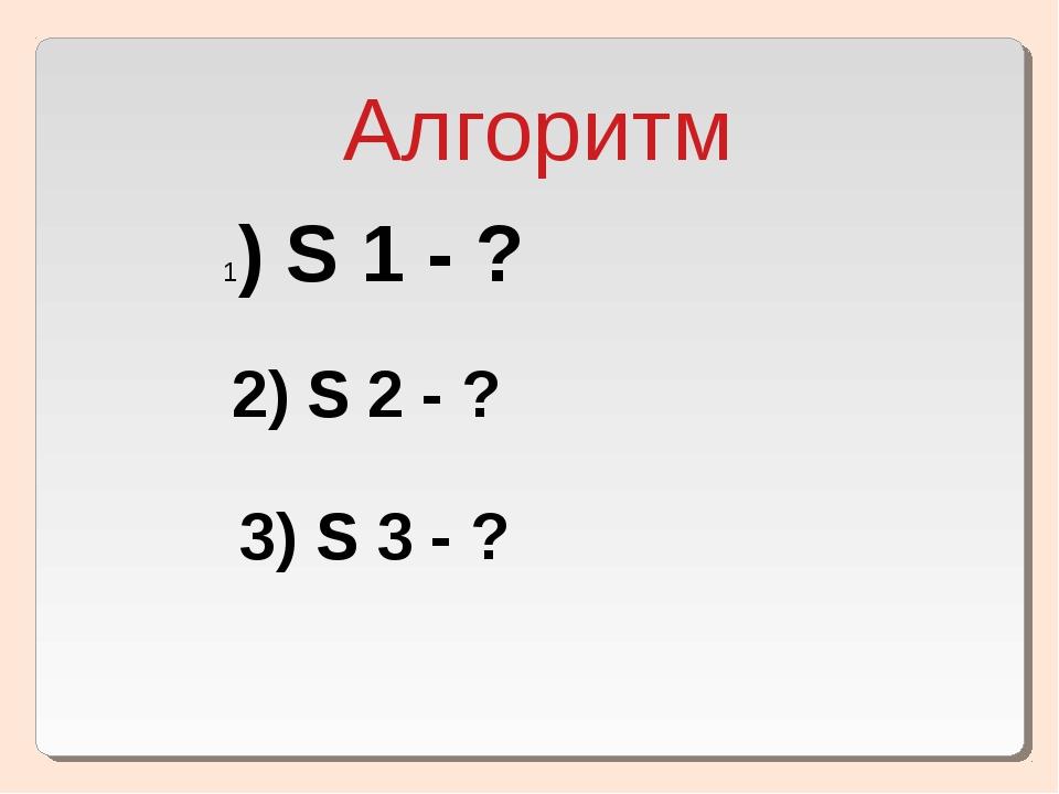 Алгоритм 1) S 1 - ? 2) S 2 - ? 3) S 3 - ?