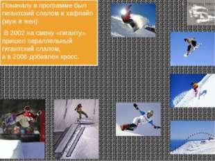 С 1998 Сноубординг. Поначалу впрограмме был гигантский слалом ихафпайп (му